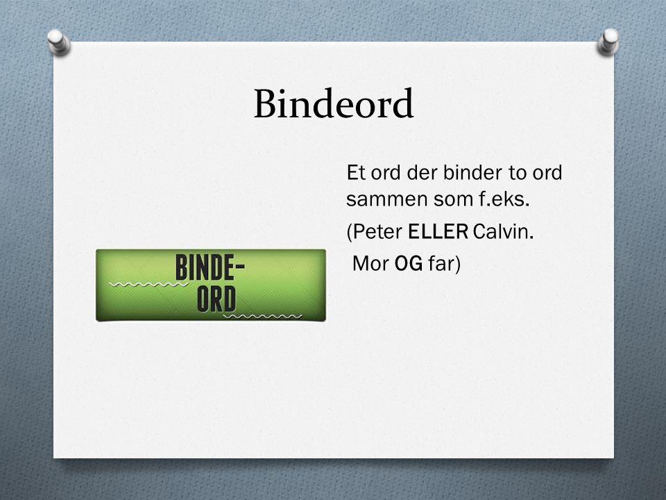 Bindeord Et ord der binder to ord sammen som f.eks. (Peter ELLER Calvin. Mor OG far)