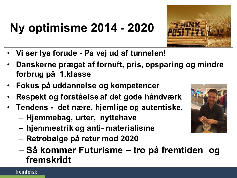 Ny optimisme 2014 - 2020 Vi ser lys forude - På vej ud af tunnelen! Danskerne præget af fornuft, pris, opsparing og mindre forbrug på 1.klasse.