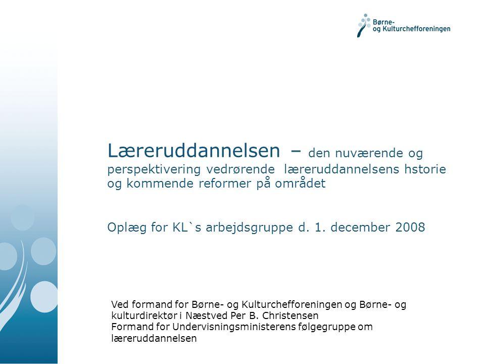 Læreruddannelsen – den nuværende og perspektivering vedrørende læreruddannelsens hstorie og kommende reformer på området Oplæg for KL`s arbejdsgruppe d. 1. december 2008