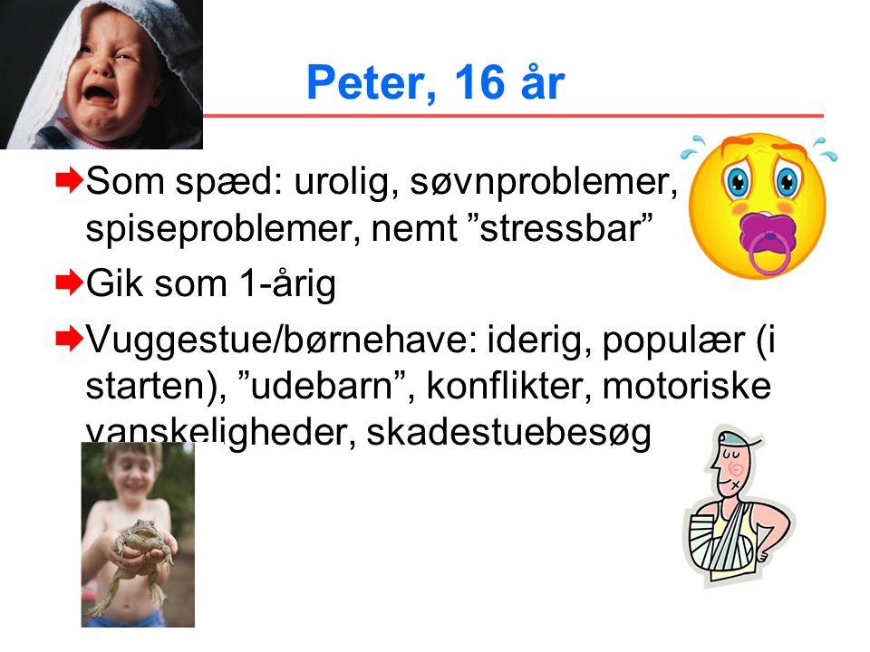 Peter, 16 år Som spæd: urolig, søvnproblemer, spiseproblemer, nemt stressbar Gik som 1-årig.