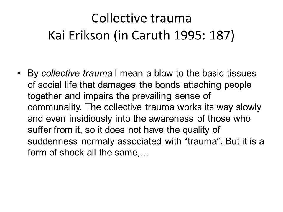 Collective trauma Kai Erikson (in Caruth 1995: 187)