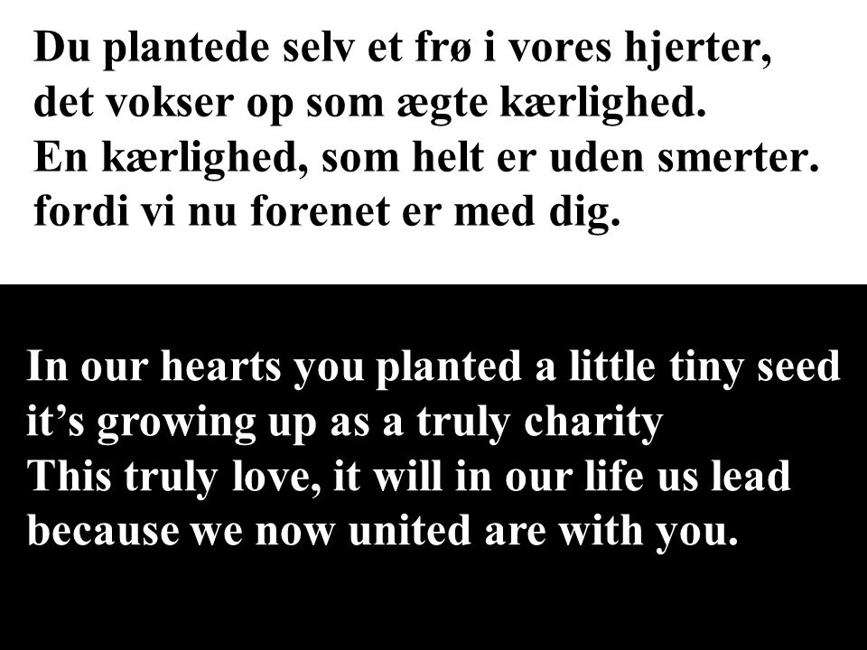 Du plantede selv et frø i vores hjerter, det vokser op som ægte kærlighed. En kærlighed, som helt er uden smerter. fordi vi nu forenet er med dig.