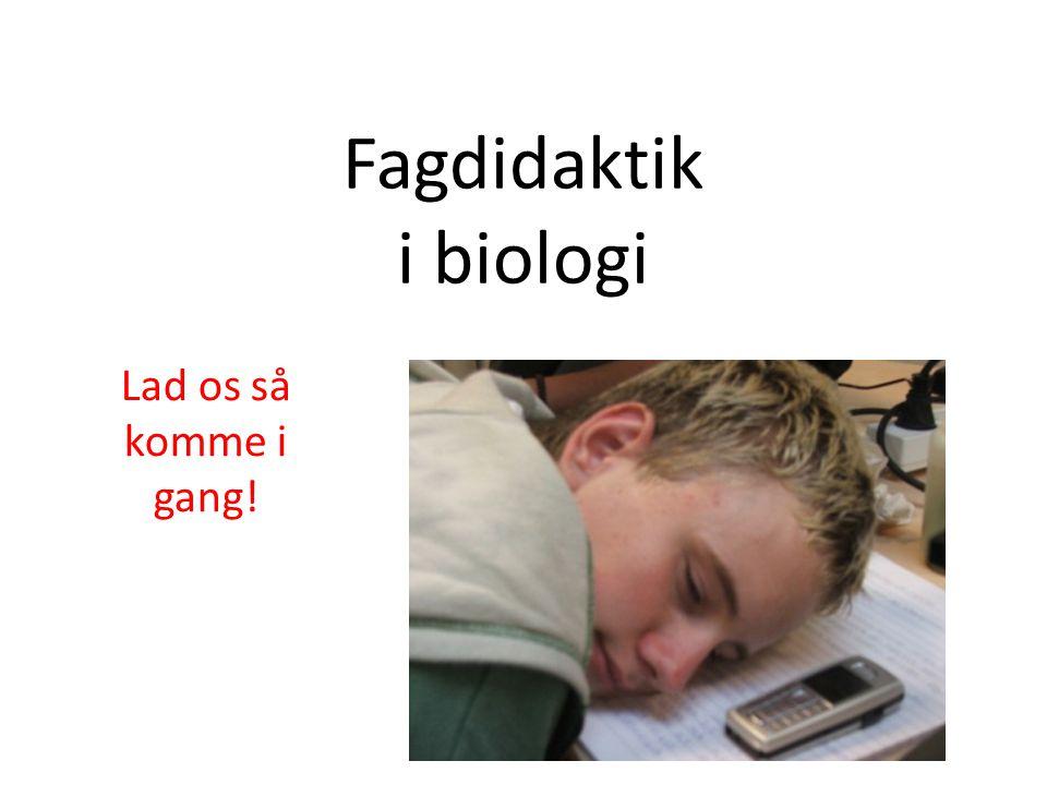 Fagdidaktik i biologi Lad os så komme i gang!