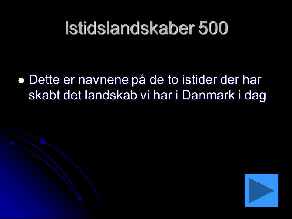 Istidslandskaber 500 Dette er navnene på de to istider der har skabt det landskab vi har i Danmark i dag.