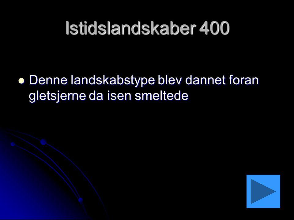 Istidslandskaber 400 Denne landskabstype blev dannet foran gletsjerne da isen smeltede