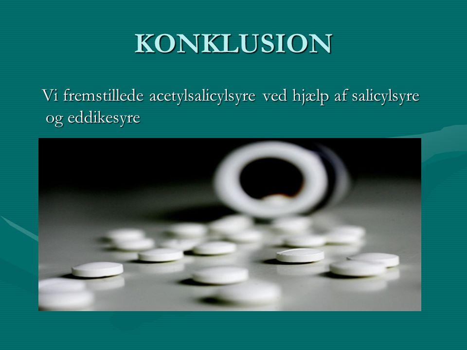 KONKLUSION Vi fremstillede acetylsalicylsyre ved hjælp af salicylsyre og eddikesyre