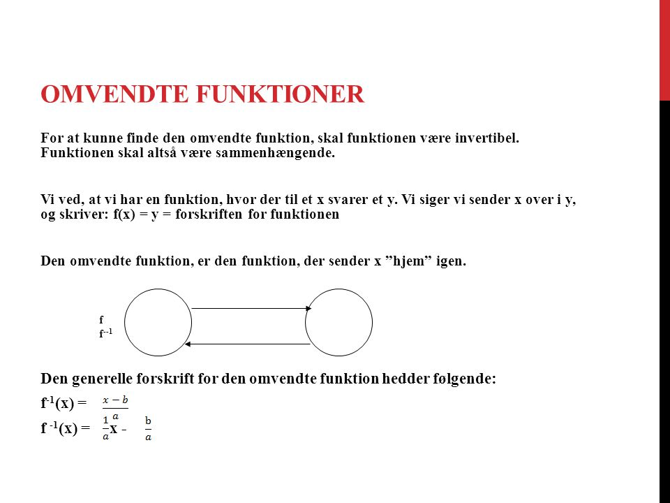 Omvendte funktioner For at kunne finde den omvendte funktion, skal funktionen være invertibel. Funktionen skal altså være sammenhængende.
