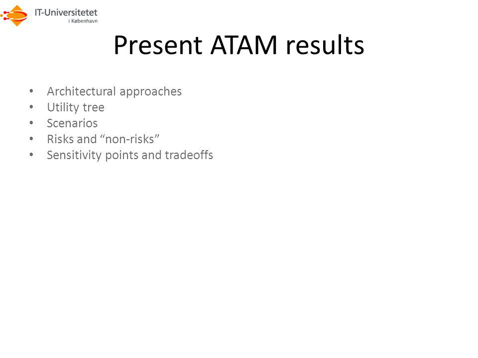 Present ATAM results Architectural approaches Utility tree Scenarios