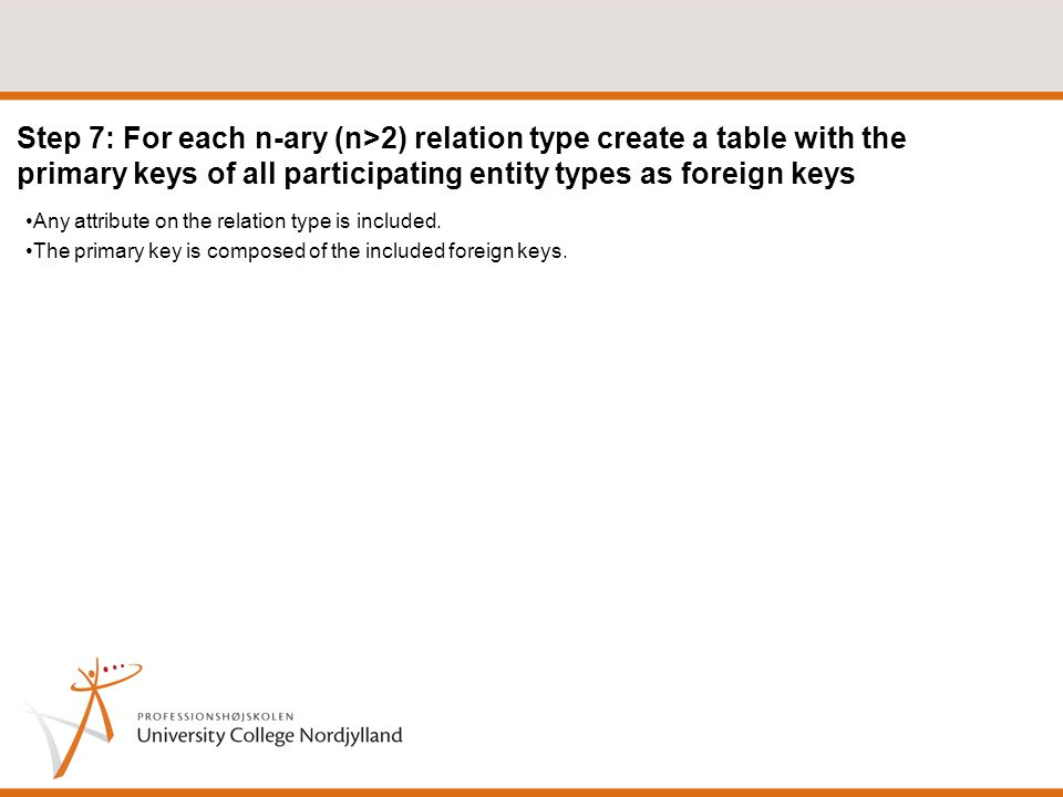 Step 7: For each n-ary (n>2) relation type create a table with the primary keys of all participating entity types as foreign keys