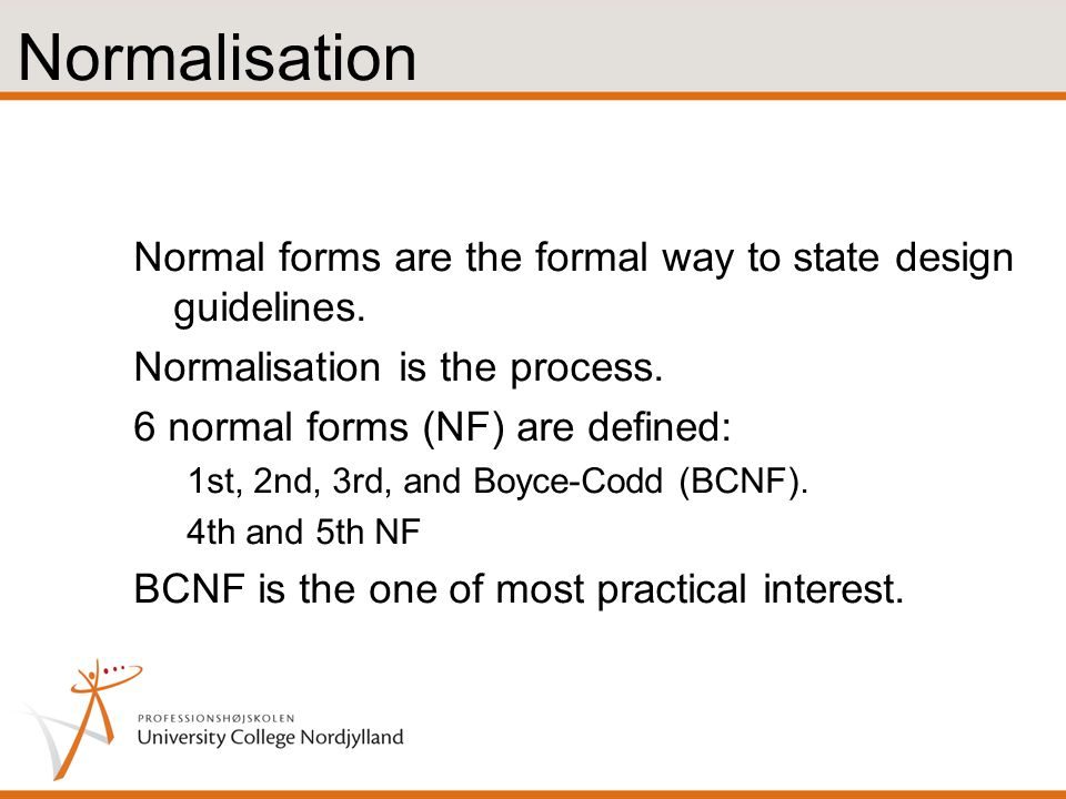 Normalisation Normal forms are the formal way to state design guidelines. Normalisation is the process.