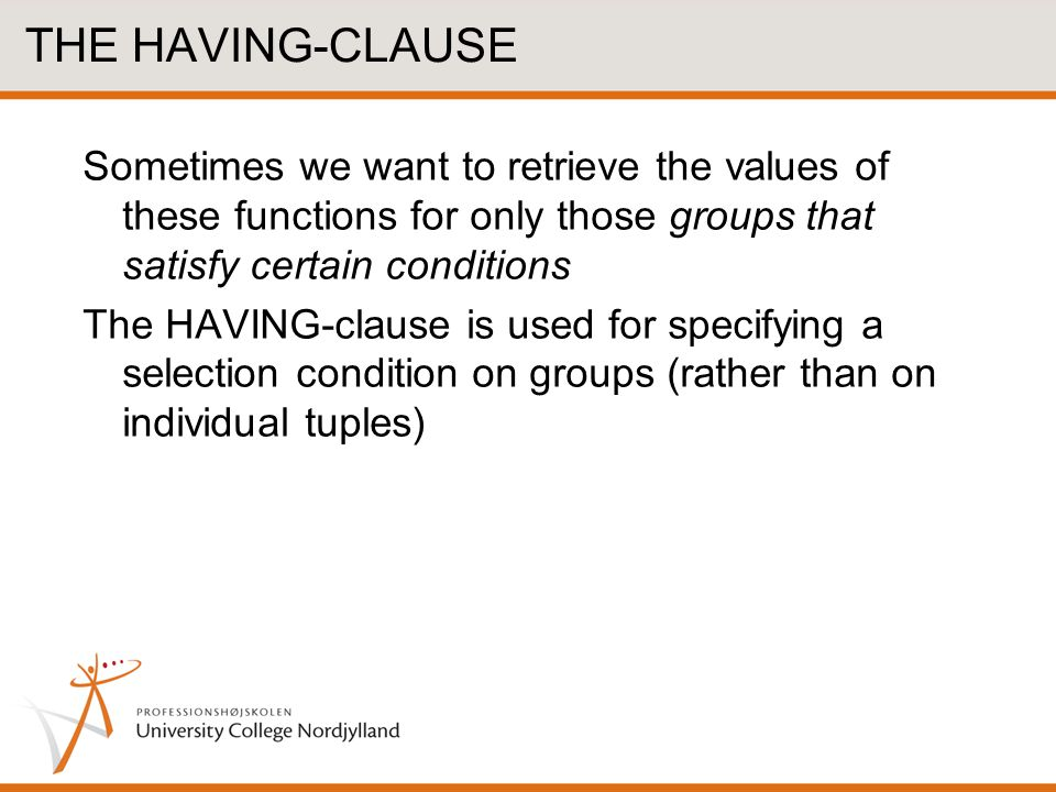THE HAVING-CLAUSE Sometimes we want to retrieve the values of these functions for only those groups that satisfy certain conditions.