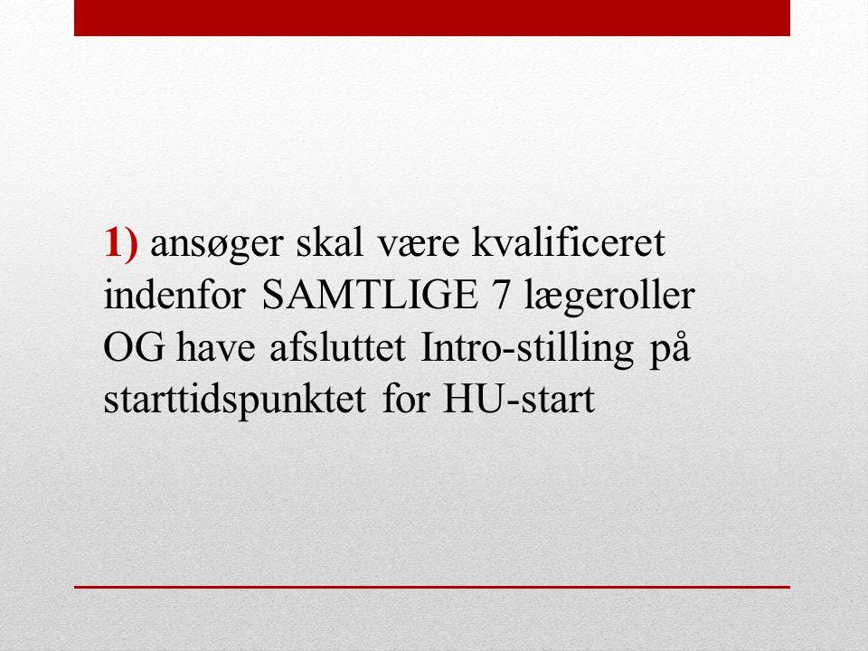 1) ansøger skal være kvalificeret indenfor SAMTLIGE 7 lægeroller OG have afsluttet Intro-stilling på starttidspunktet for HU-start