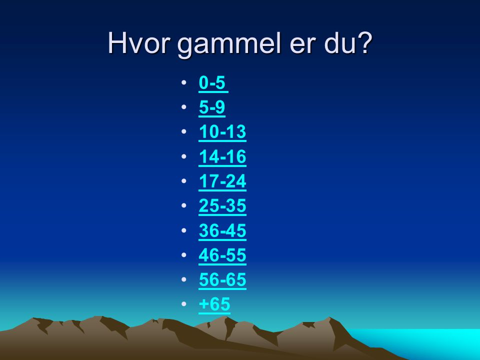 Hvor gammel er du 0-5 5-9 10-13 14-16 17-24 25-35 36-45 46-55 56-65