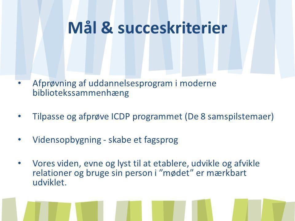 Mål & succeskriterier Afprøvning af uddannelsesprogram i moderne bibliotekssammenhæng. Tilpasse og afprøve ICDP programmet (De 8 samspilstemaer)