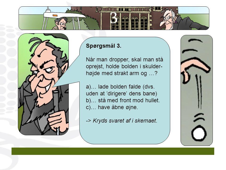 3 Spørgsmål 3. Når man dropper, skal man stå oprejst, holde bolden i skulder-højde med strakt arm og …