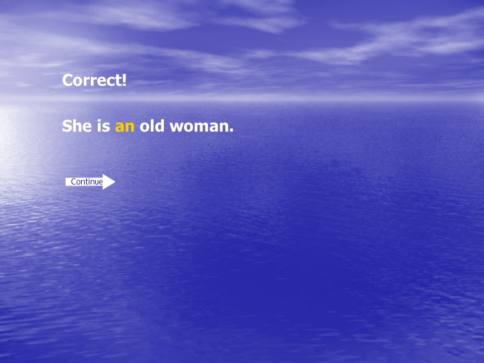 Correct! She is an old woman. Continue