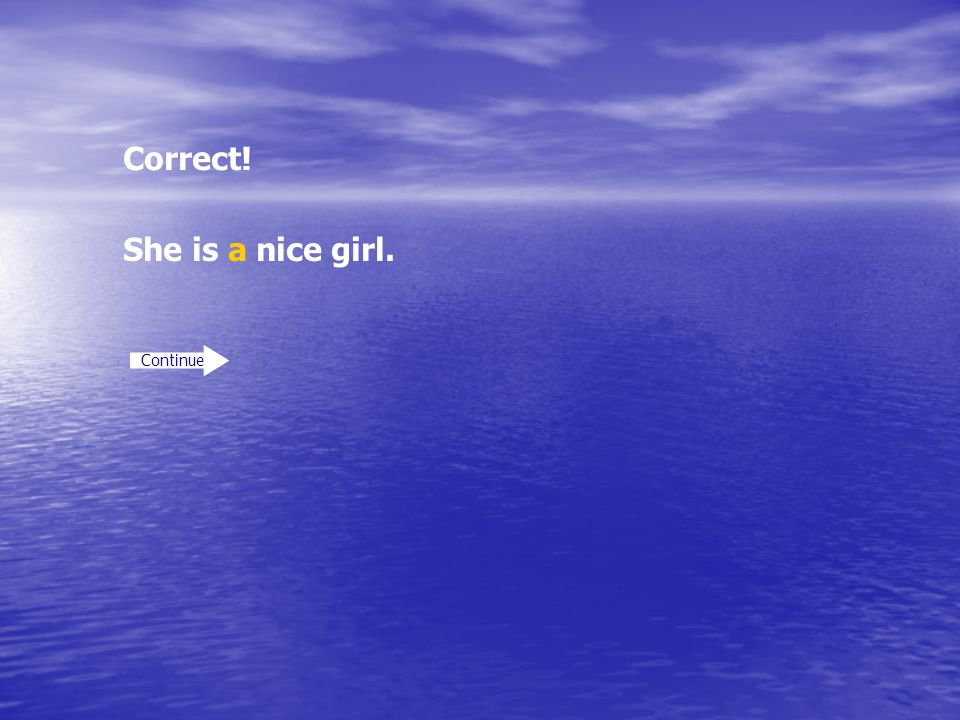 Correct! She is a nice girl. Continue