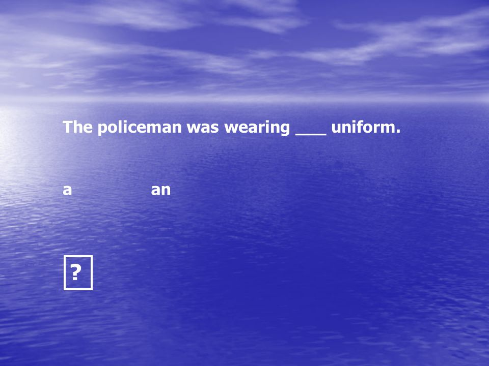 The policeman was wearing ___ uniform.