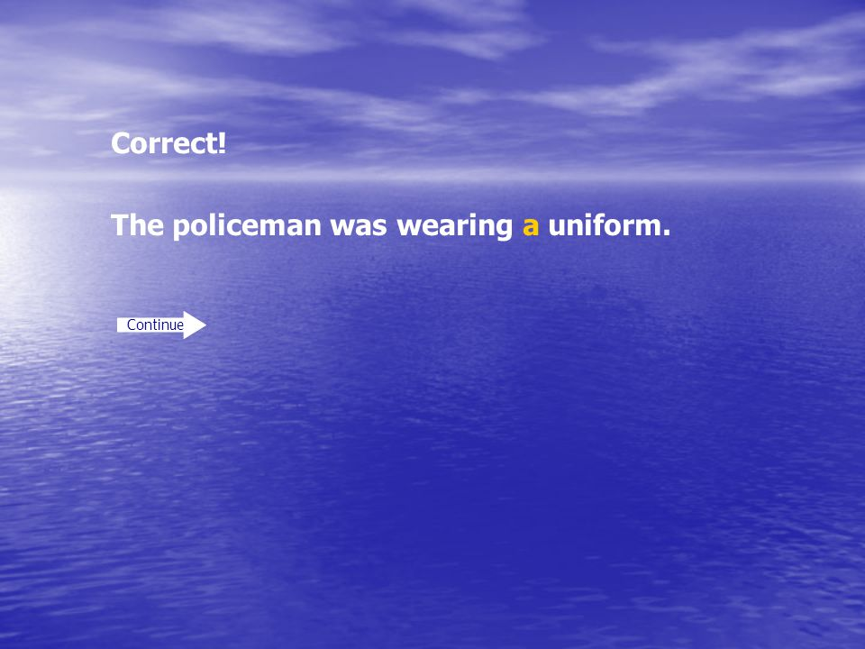 The policeman was wearing a uniform.