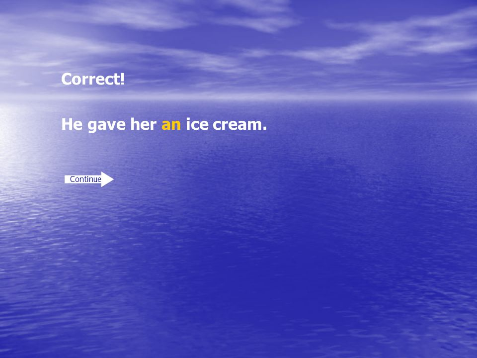 Correct! He gave her an ice cream. Continue