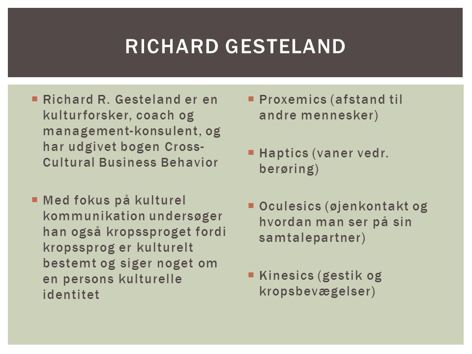 Richard Gesteland Richard R. Gesteland er en kulturforsker, coach og management-konsulent, og har udgivet bogen Cross-Cultural Business Behavior.