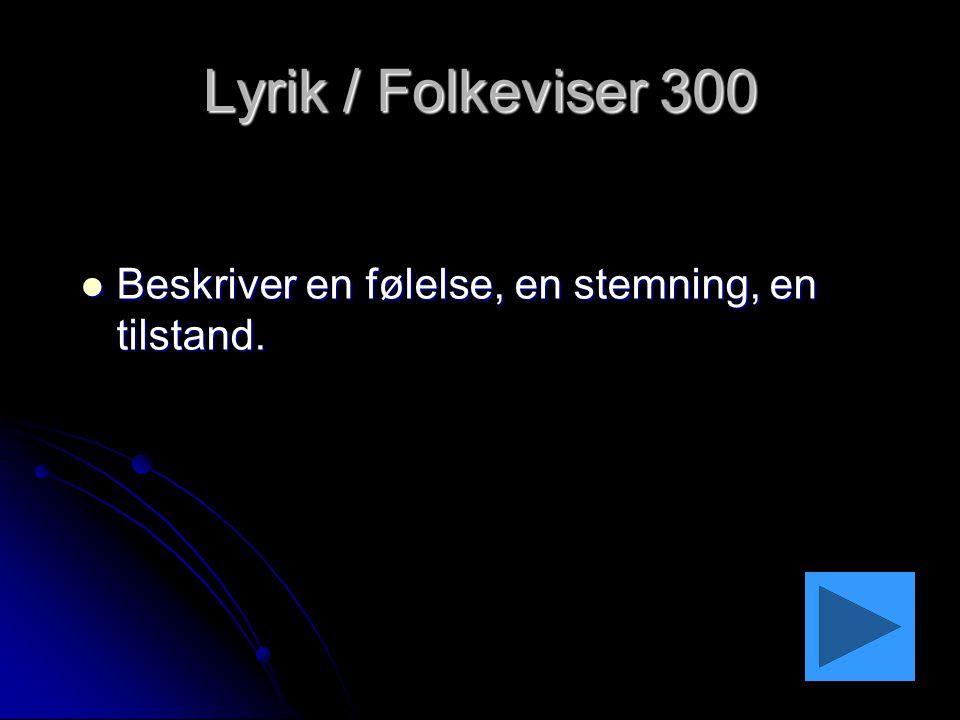 Lyrik / Folkeviser 300 Beskriver en følelse, en stemning, en tilstand.