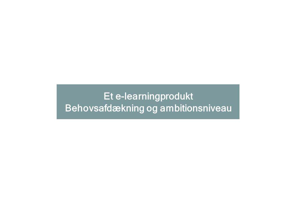 Et e-learningprodukt Behovsafdækning og ambitionsniveau