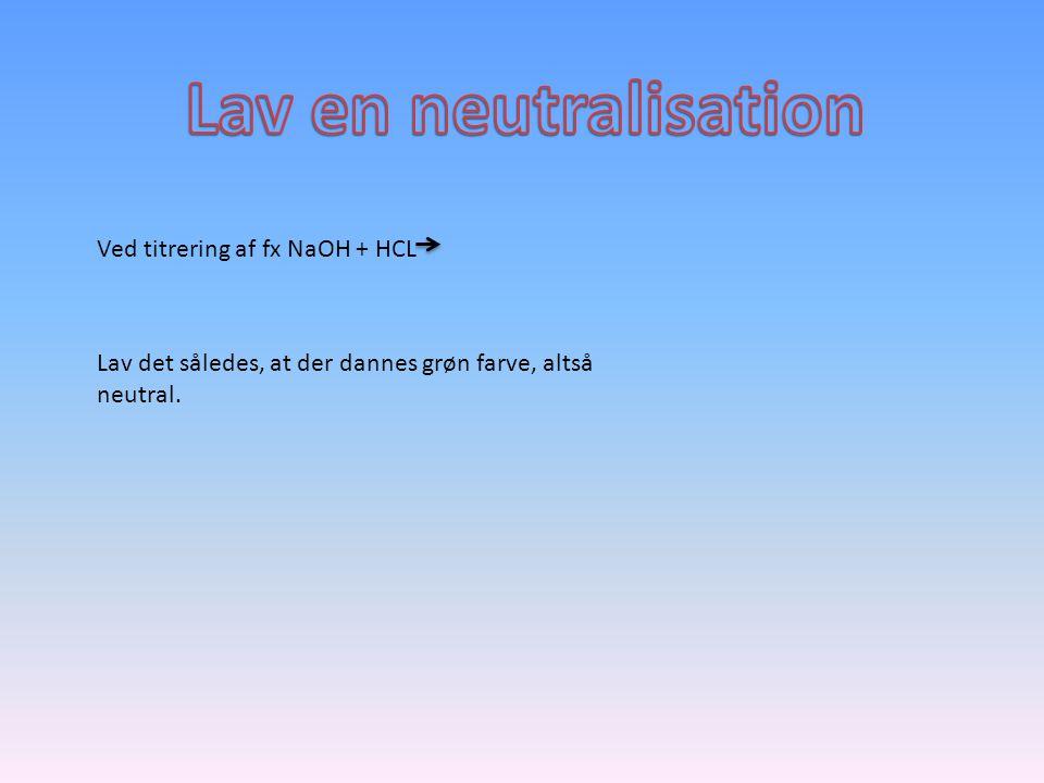 Lav en neutralisation Ved titrering af fx NaOH + HCL