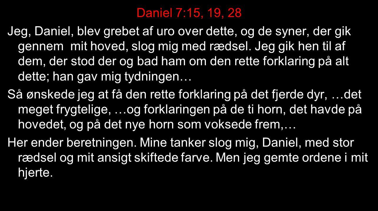 Daniel 7:15, 19, 28 Jeg, Daniel, blev grebet af uro over dette, og de syner, der gik gennem mit hoved, slog mig med rædsel. Jeg gik hen til af dem, der stod der og bad ham om den rette forklaring på alt dette; han gav mig tydningen… Så ønskede jeg at få den rette forklaring på det fjerde dyr, …det meget frygtelige, …og forklaringen på de ti horn, det havde på hovedet, og på det nye horn som voksede frem,… Her ender beretningen. Mine tanker slog mig, Daniel, med stor rædsel og mit ansigt skiftede farve. Men jeg gemte ordene i mit hjerte.