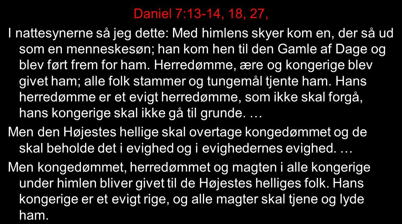 Daniel 7:13-14, 18, 27, I nattesynerne så jeg dette: Med himlens skyer kom en, der så ud som en menneskesøn; han kom hen til den Gamle af Dage og blev ført frem for ham.