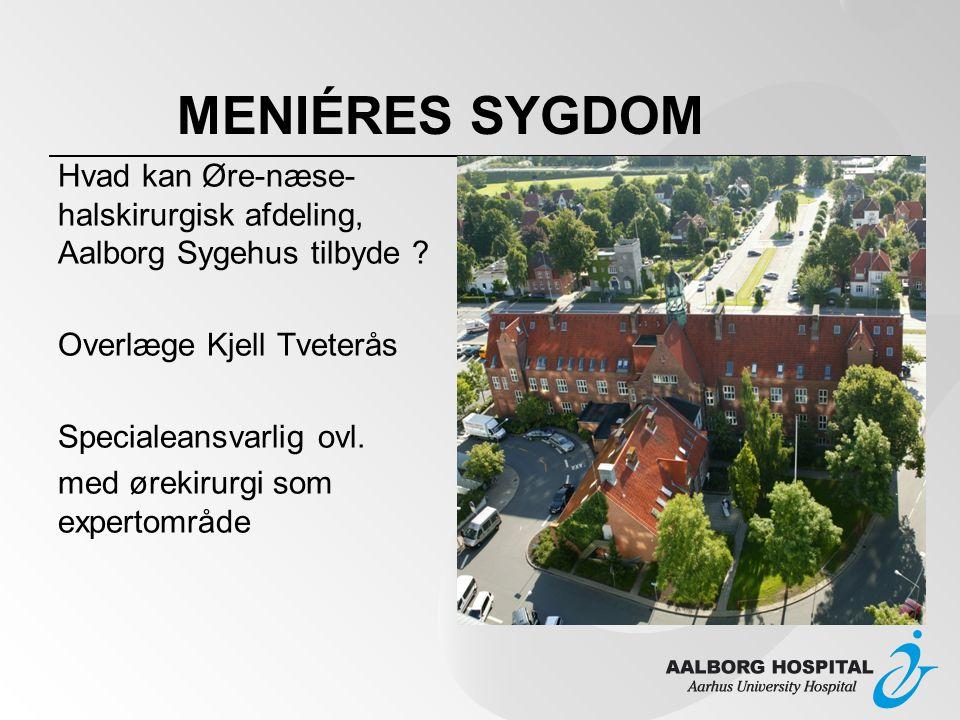 MENIÉRES SYGDOM Hvad kan Øre-næse-halskirurgisk afdeling, Aalborg Sygehus tilbyde Overlæge Kjell Tveterås.