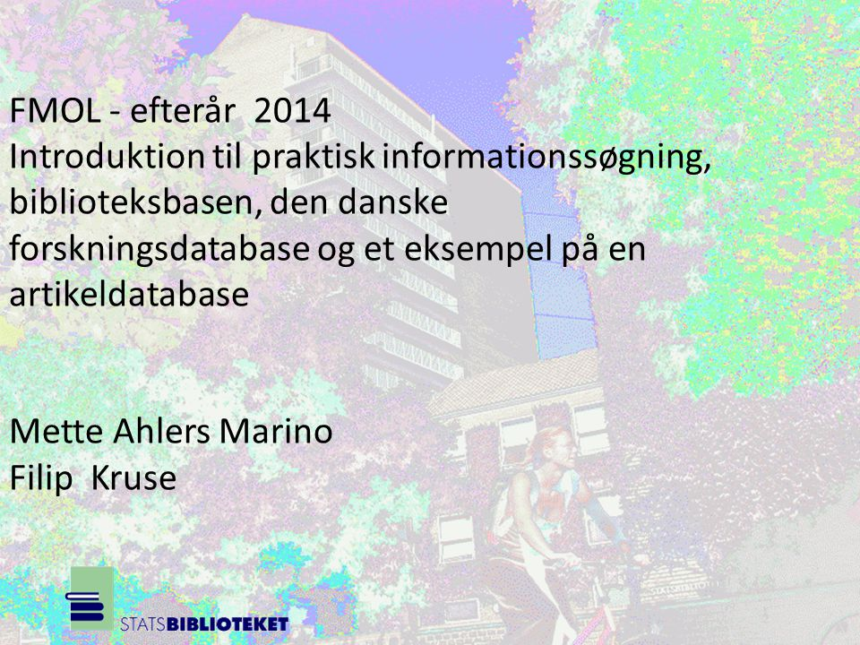 FMOL - efterår 2014 Introduktion til praktisk informationssøgning, biblioteksbasen, den danske forskningsdatabase og et eksempel på en artikeldatabase Mette Ahlers Marino Filip Kruse
