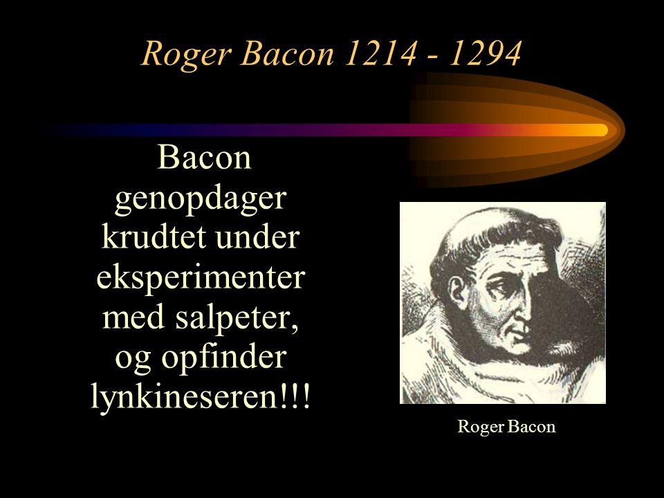 Roger Bacon 1214 - 1294 Bacon genopdager krudtet under eksperimenter med salpeter, og opfinder lynkineseren!!!