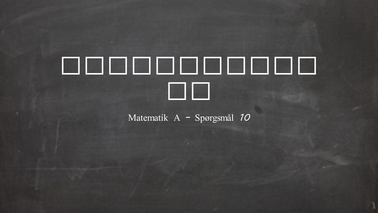 Matematik A – Spørgsmål 10