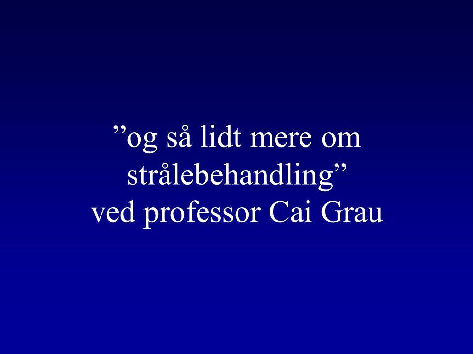 og så lidt mere om strålebehandling ved professor Cai Grau