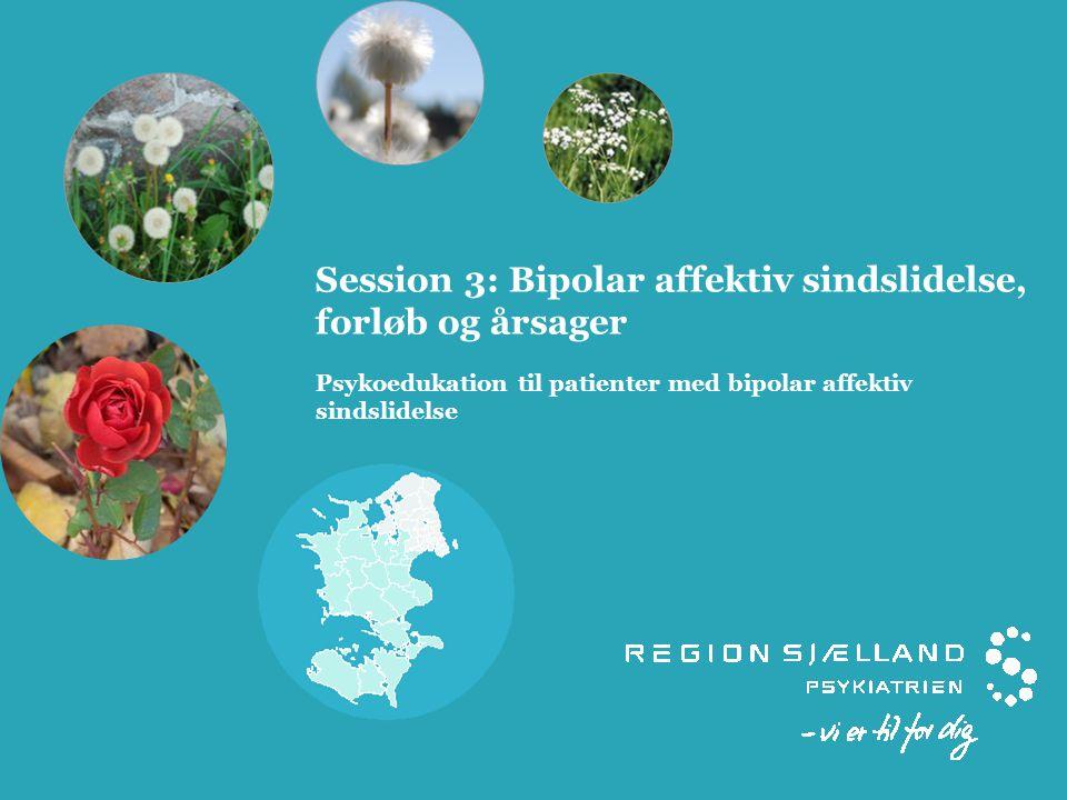 Session 3: Bipolar affektiv sindslidelse, forløb og årsager Psykoedukation til patienter med bipolar affektiv sindslidelse