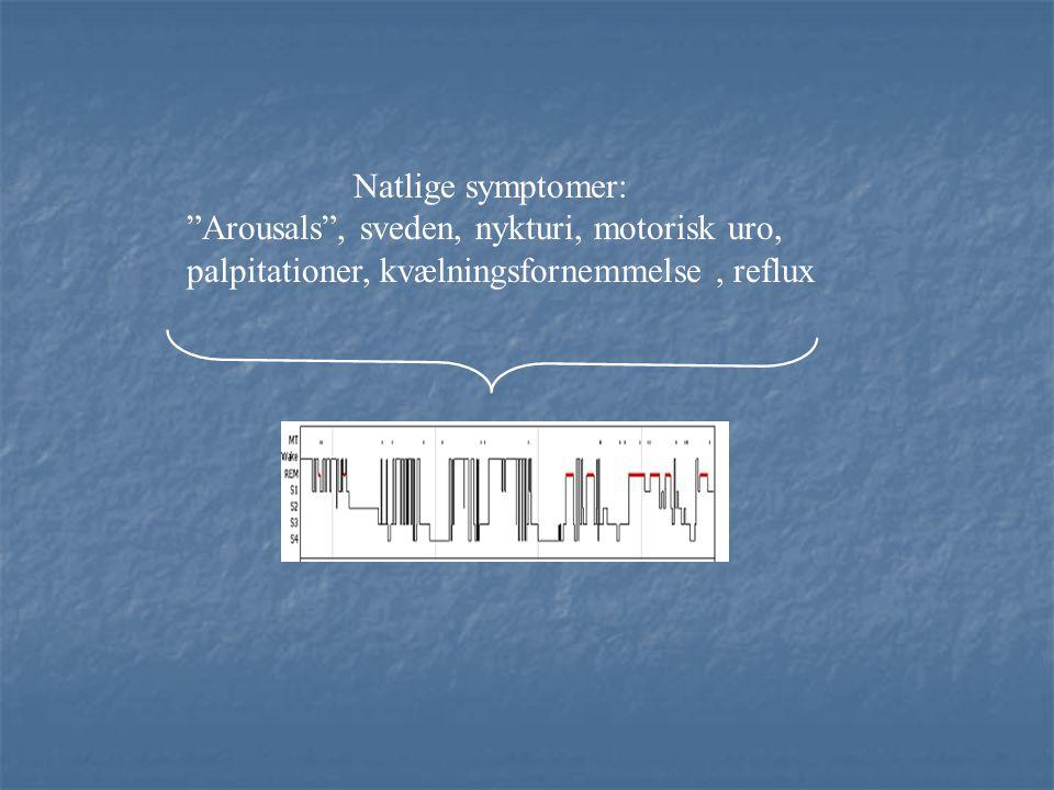 Natlige symptomer: Arousals , sveden, nykturi, motorisk uro, palpitationer, kvælningsfornemmelse , reflux.