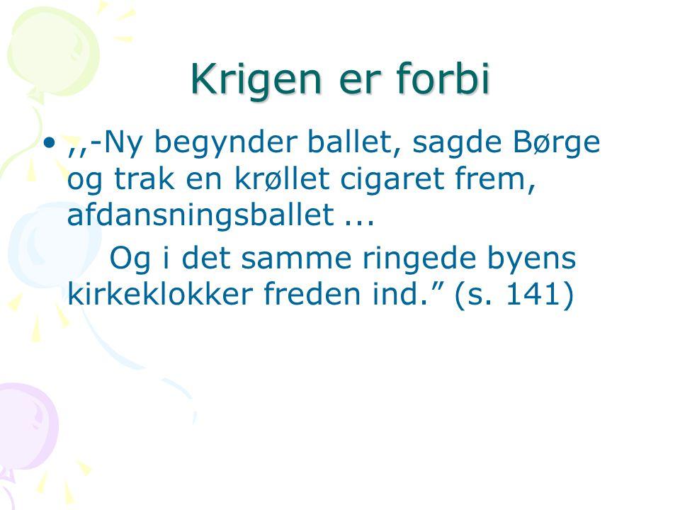 Krigen er forbi ,,-Ny begynder ballet, sagde Børge og trak en krøllet cigaret frem, afdansningsballet ...