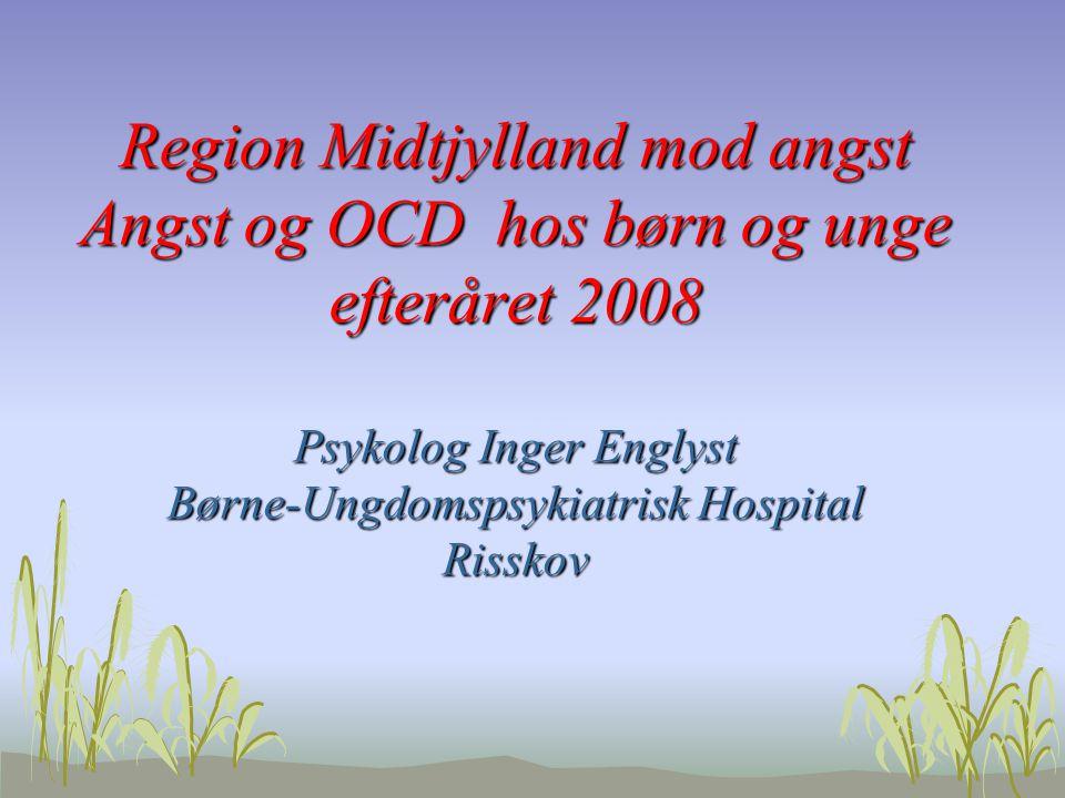 Region Midtjylland mod angst Angst og OCD hos børn og unge efteråret 2008 Psykolog Inger Englyst Børne-Ungdomspsykiatrisk Hospital Risskov