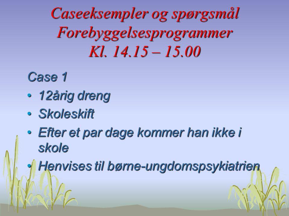 Caseeksempler og spørgsmål Forebyggelsesprogrammer Kl. 14.15 – 15.00