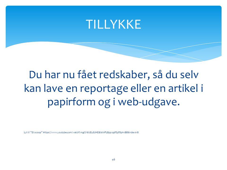 TILLYKKE Du har nu fået redskaber, så du selv kan lave en reportage eller en artikel i papirform og i web-udgave.