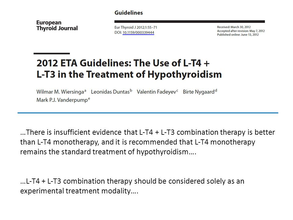 …There is insufficient evidence that L-T4 + L-T3 combination therapy is better than L-T4 monotherapy, and it is recommended that L-T4 monotherapy remains the standard treatment of hypothyroidism….