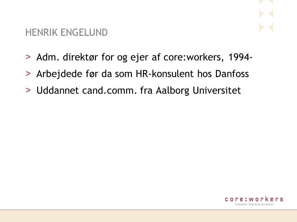HENRIK ENGELUND Adm. direktør for og ejer af core:workers, 1994- Arbejdede før da som HR-konsulent hos Danfoss.