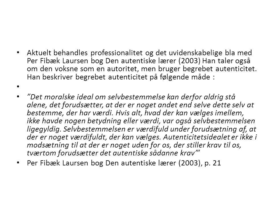 Aktuelt behandles professionalitet og det uvidenskabelige bla med Per Fibæk Laursen bog Den autentiske lærer (2003) Han taler også om den voksne som en autoritet, men bruger begrebet autenticitet. Han beskriver begrebet autenticitet på følgende måde :