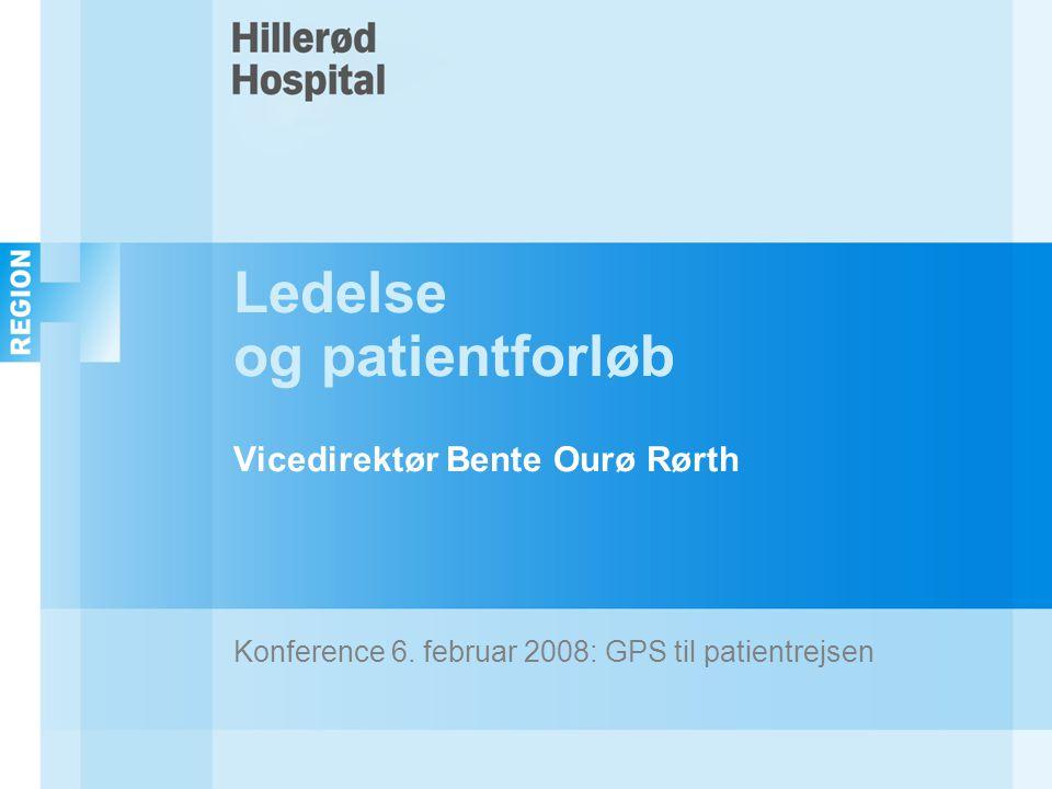 Ledelse og patientforløb Vicedirektør Bente Ourø Rørth Konference 6