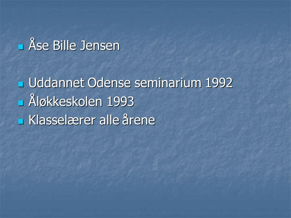 Åse Bille Jensen Uddannet Odense seminarium 1992 Åløkkeskolen 1993 Klasselærer alle årene