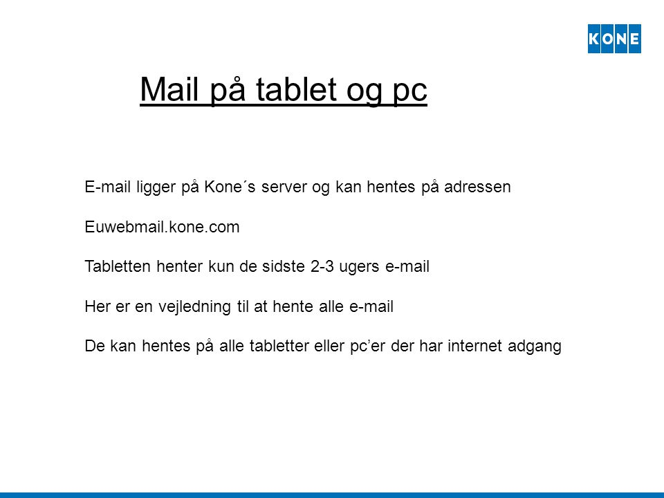 Mail på tablet og pc E-mail ligger på Kone´s server og kan hentes på adressen. Euwebmail.kone.com.