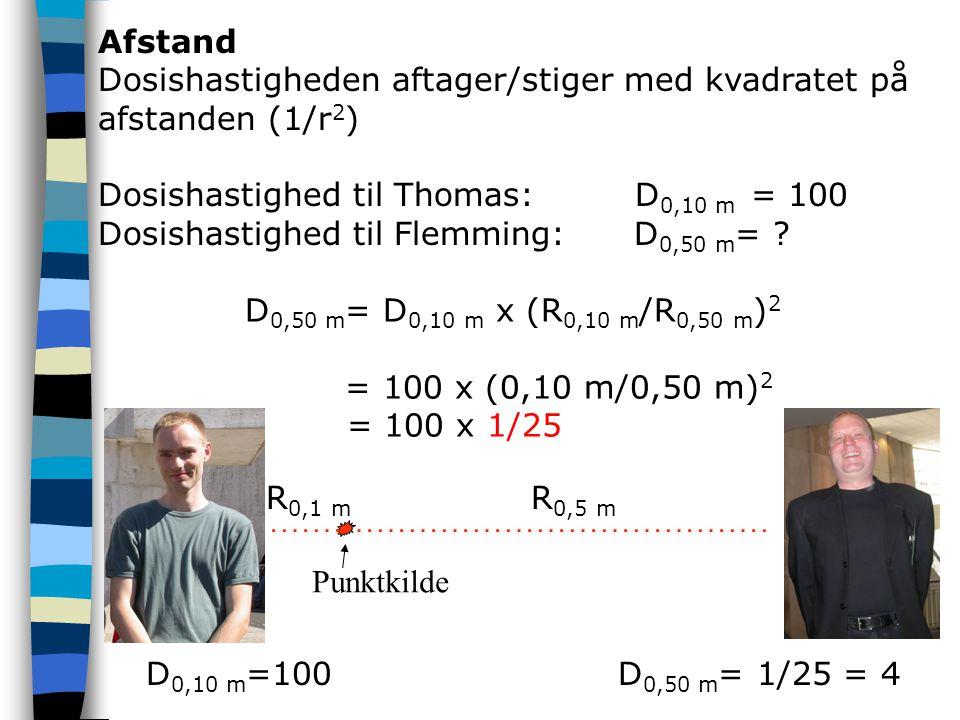 Afstand Dosishastigheden aftager/stiger med kvadratet på afstanden (1/r2) Dosishastighed til Thomas: D0,10 m = 100.