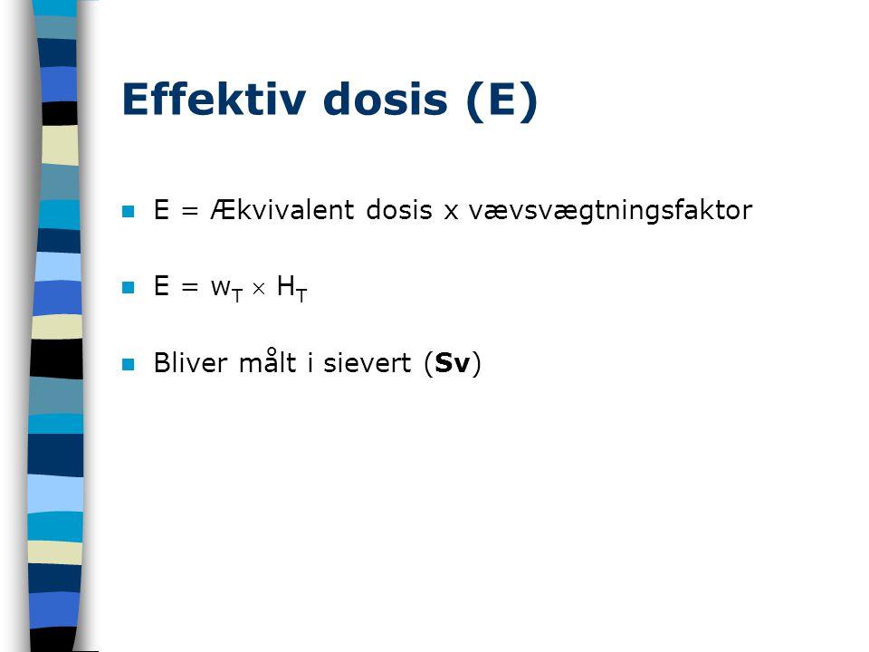 Effektiv dosis (E) E = Ækvivalent dosis x vævsvægtningsfaktor