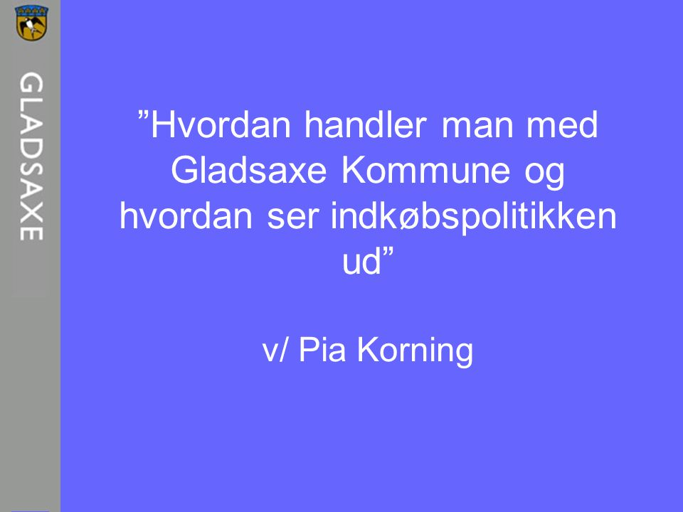 Hvordan handler man med Gladsaxe Kommune og hvordan ser indkøbspolitikken ud v/ Pia Korning